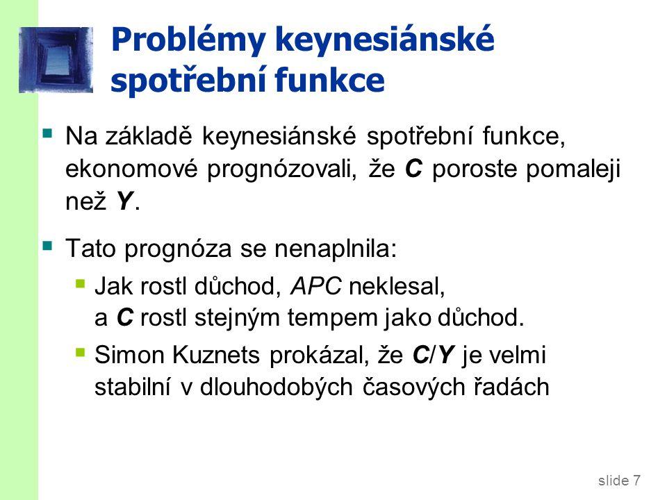 slide 7 Problémy keynesiánské spotřební funkce  Na základě keynesiánské spotřební funkce, ekonomové prognózovali, že C poroste pomaleji než Y.  Tato