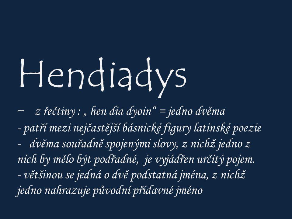 """Hendiadys - z řečtiny : """" hen dia dyoin = jedno dvěma - patří mezi nejčastější básnické figury latinské poezie - dvěma souřadně spojenými slovy, z nichž jedno z nich by mělo být podřadné, je vyjádřen určitý pojem."""