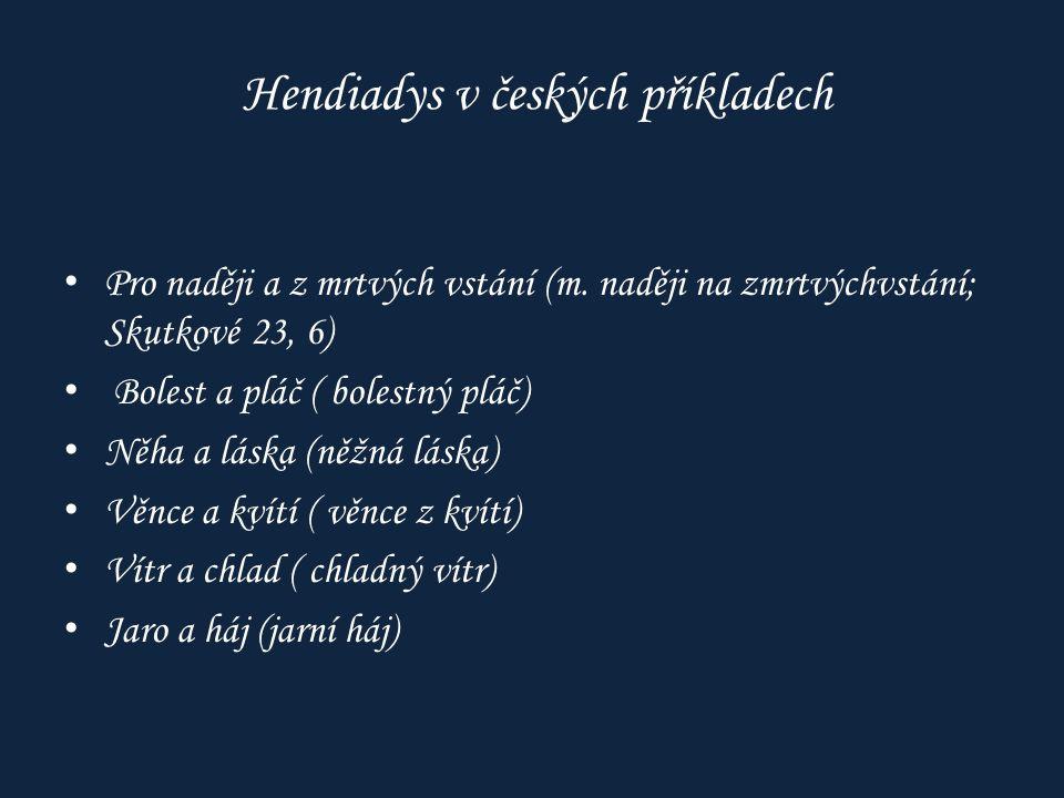 Hendiadys v českých příkladech Pro naději a z mrtvých vstání (m. naději na zmrtvýchvstání; Skutkové 23, 6) Bolest a pláč ( bolestný pláč) Něha a láska