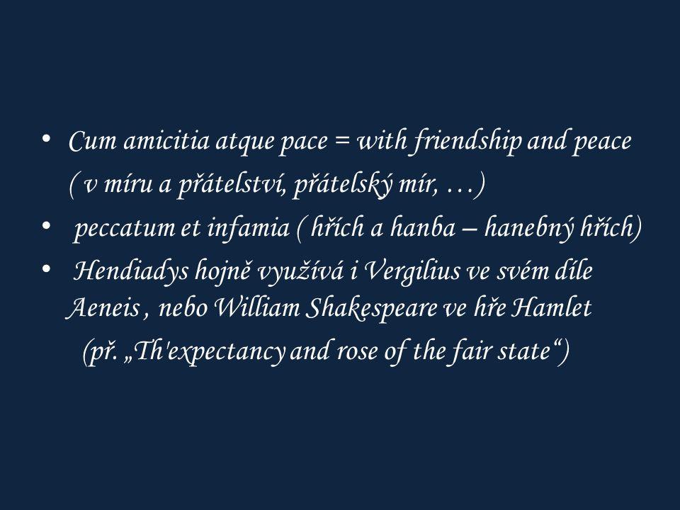 Cum amicitia atque pace = with friendship and peace ( v míru a přátelství, přátelský mír, …) peccatum et infamia ( hřích a hanba – hanebný hřích) Hendiadys hojně využívá i Vergilius ve svém díle Aeneis, nebo William Shakespeare ve hře Hamlet (př.