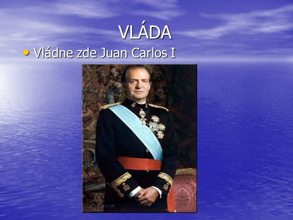 VLÁDA VLÁDA Vládne zde Juan Carlos I Vládne zde Juan Carlos I