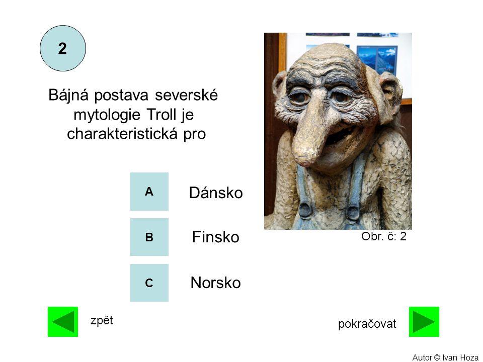 A B C Dánsko Finsko Norsko Bájná postava severské mytologie Troll je charakteristická pro 2 zpět pokračovat Obr. č: 2 Autor © Ivan Hoza