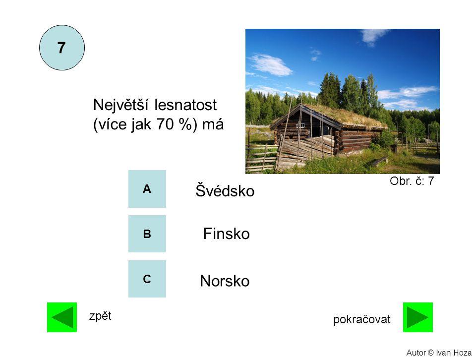 A B C Švédsko Finsko Norsko Největší lesnatost (více jak 70 %) má 7 zpět pokračovat Obr. č: 7 Autor © Ivan Hoza
