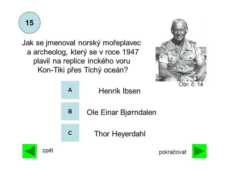 A B C 15 zpět pokračovat Thor Heyerdahl Henrik Ibsen Ole Einar Bjørndalen Jak se jmenoval norský mořeplavec a archeolog, který se v roce 1947 plavil n