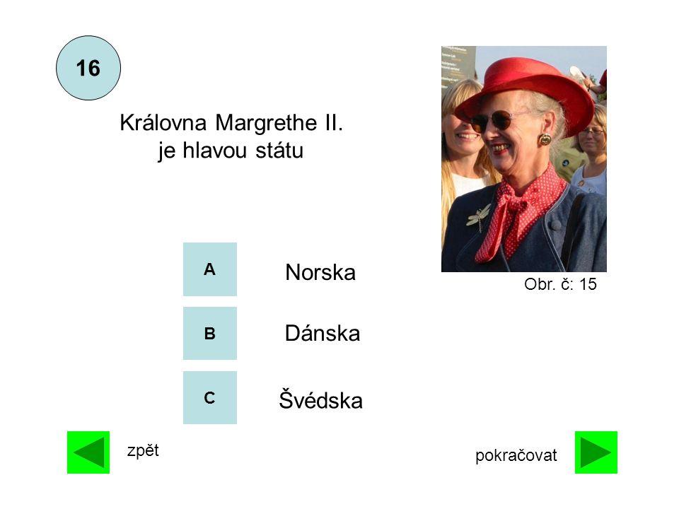 A B C Norska Dánska Švédska Královna Margrethe II. je hlavou státu 16 zpět pokračovat Obr. č: 15