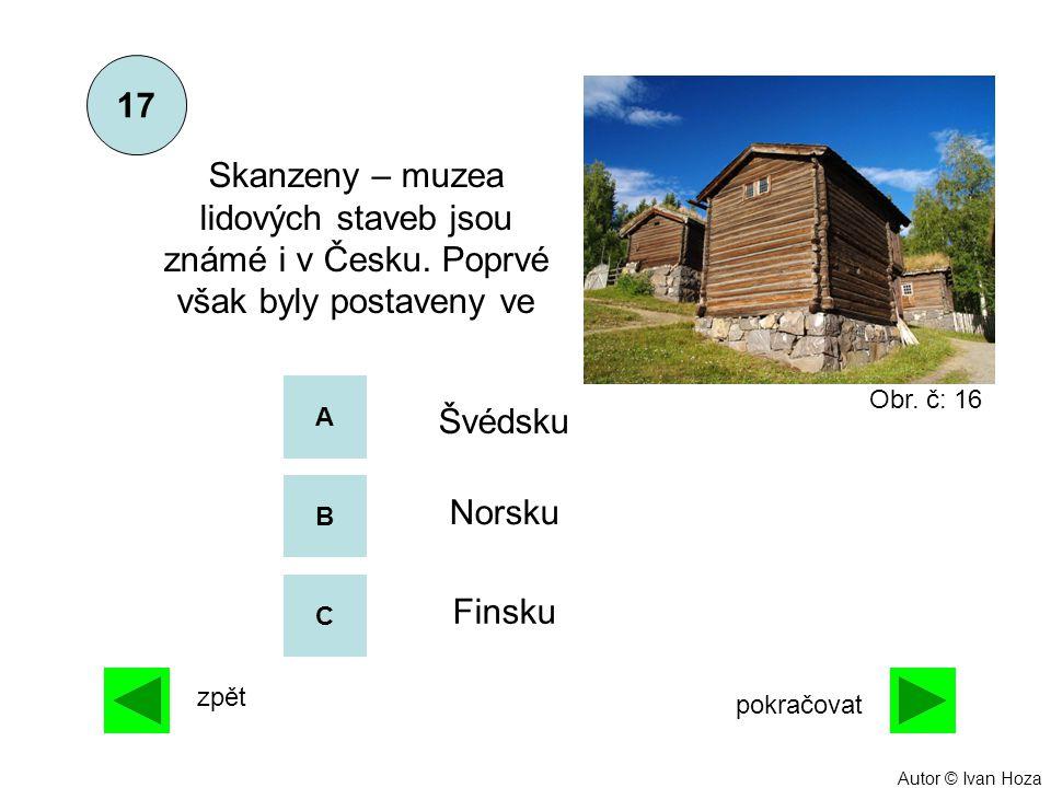 A B C Norsku Finsku Skanzeny – muzea lidových staveb jsou známé i v Česku. Poprvé však byly postaveny ve 17 Švédsku zpět pokračovat Obr. č: 16 Autor ©