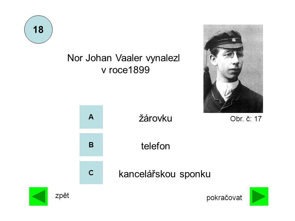A B C 18 zpět pokračovat kancelářskou sponku žárovku Nor Johan Vaaler vynalezl v roce1899 telefon Obr. č: 17
