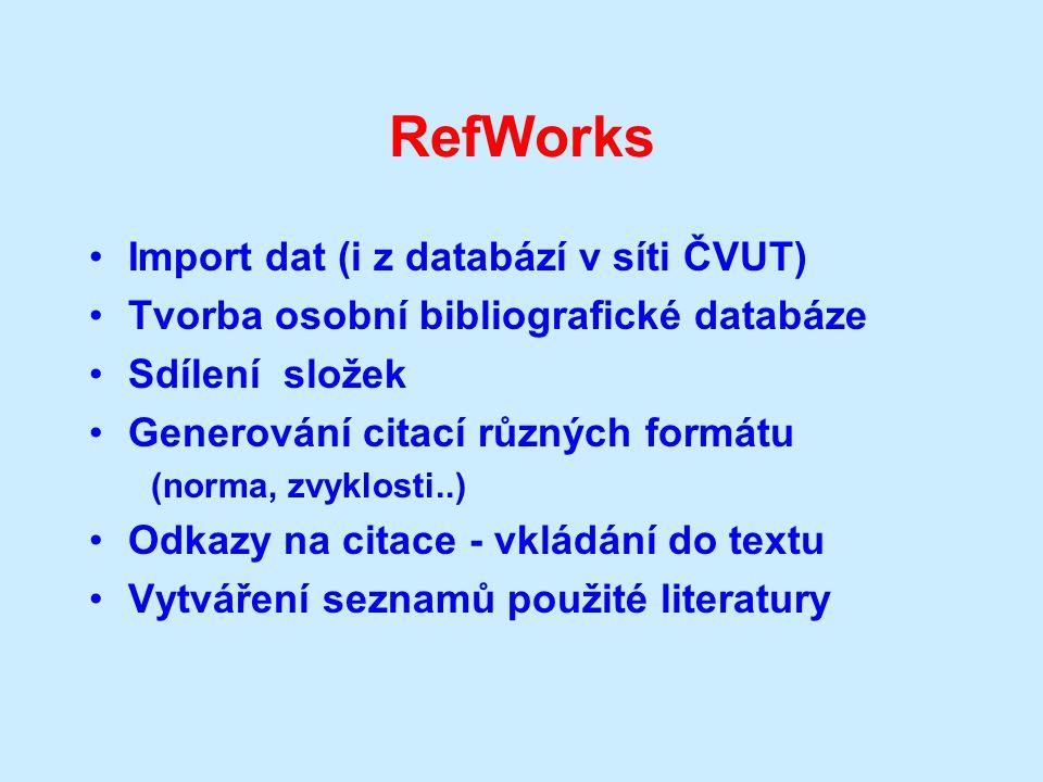 RefWorks Import dat (i z databází v síti ČVUT) Tvorba osobní bibliografické databáze Sdílení složek Generování citací různých formátu (norma, zvyklosti..) Odkazy na citace - vkládání do textu Vytváření seznamů použité literatury
