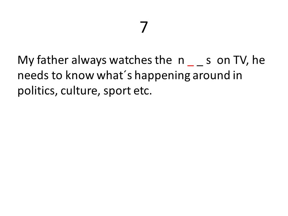 7 My father always watches the n _ _ s on TV, he needs to know what´s happening around in politics, culture, sport etc.