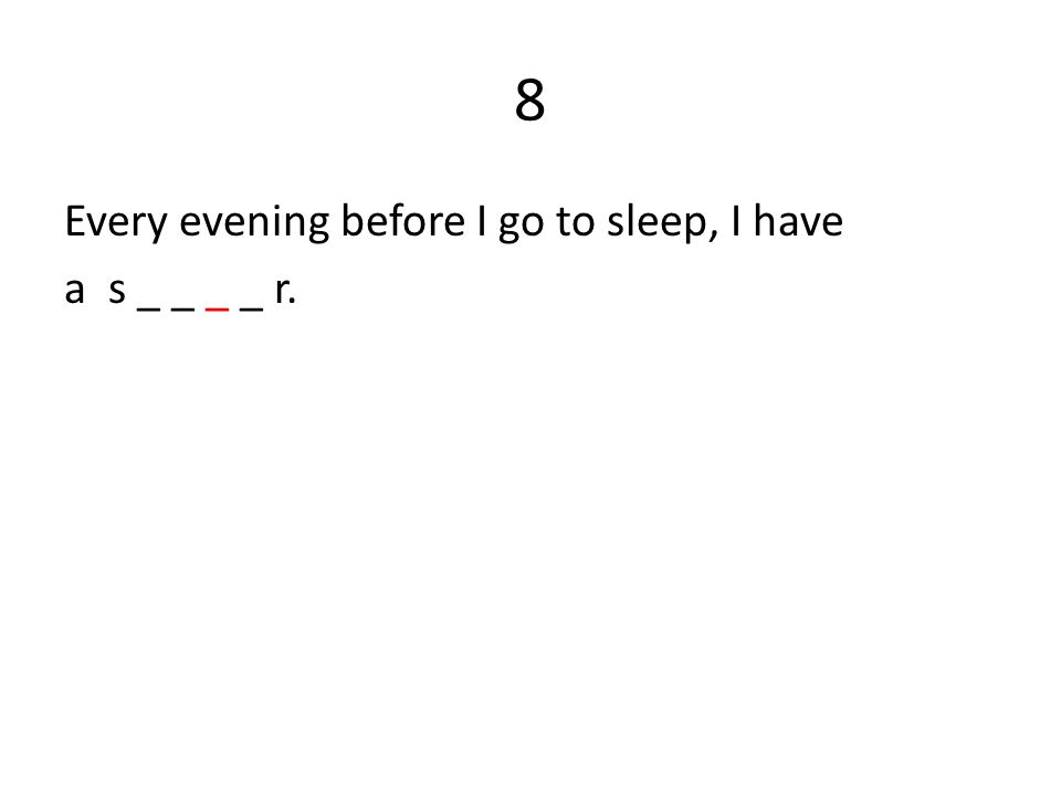 8 Every evening before I go to sleep, I have a s _ _ _ _ r.