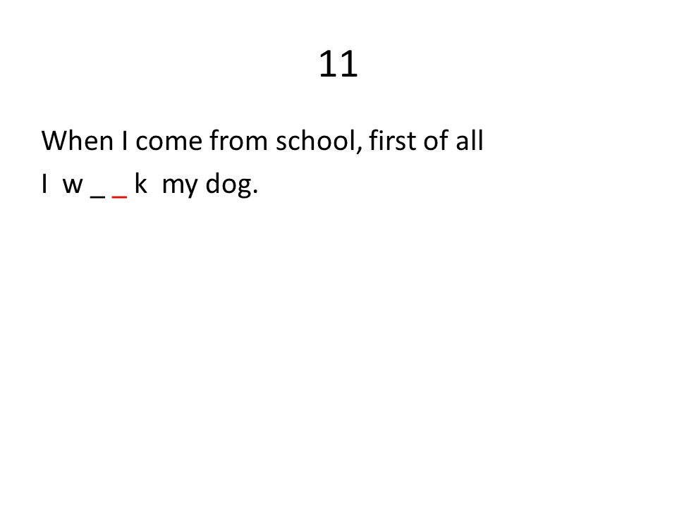 11 When I come from school, first of all I w _ _ k my dog.