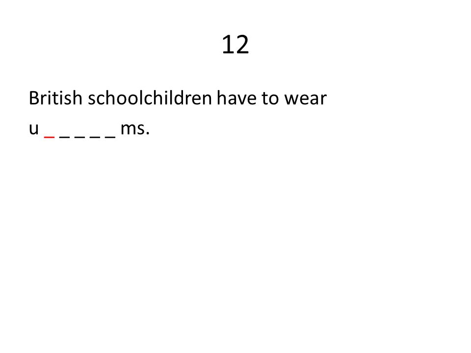 12 British schoolchildren have to wear u _ _ _ _ _ ms.