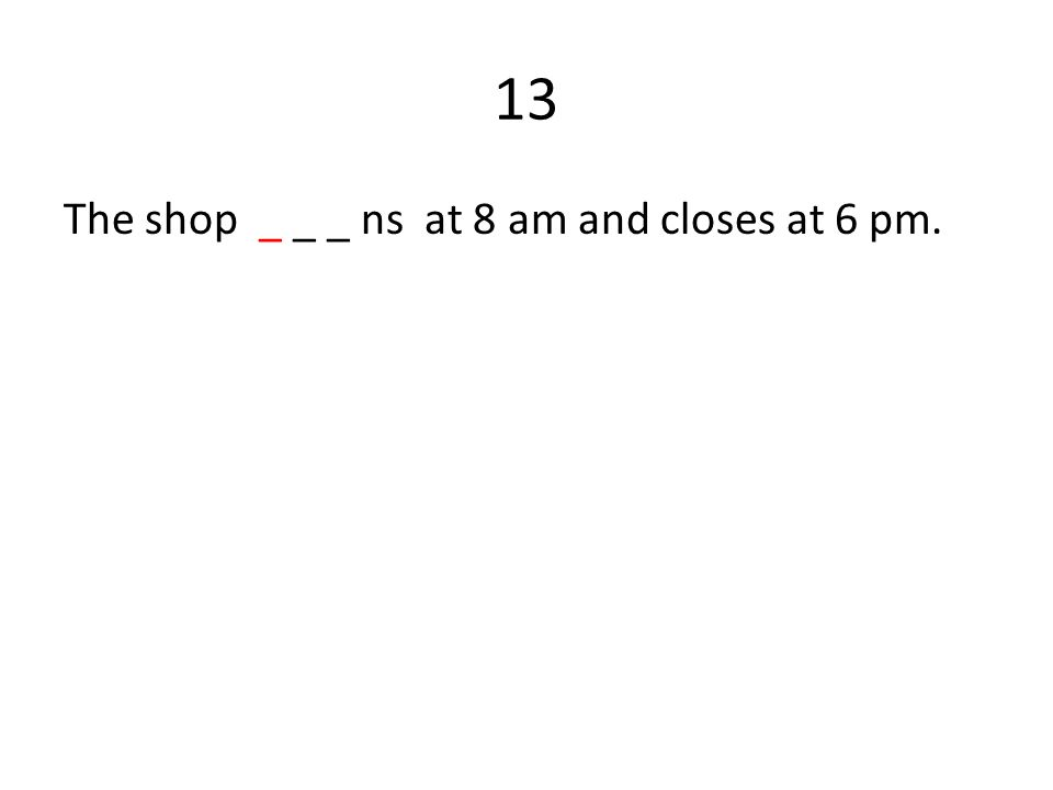 13 The shop _ _ _ ns at 8 am and closes at 6 pm.
