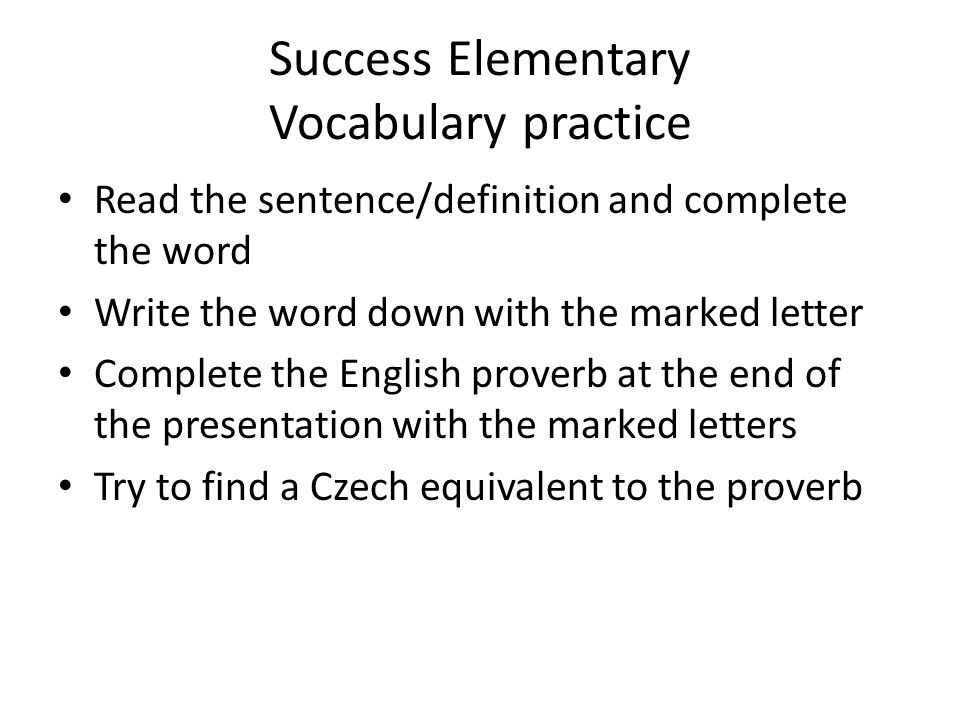 Success Elementary Vocabulary practice Read the sentence/definition and complete the word Write the word down with the marked letter Complete the English proverb at the end of the presentation with the marked letters Try to find a Czech equivalent to the proverb