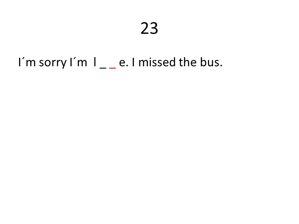 23 I´m sorry I´m l _ _ e. I missed the bus.
