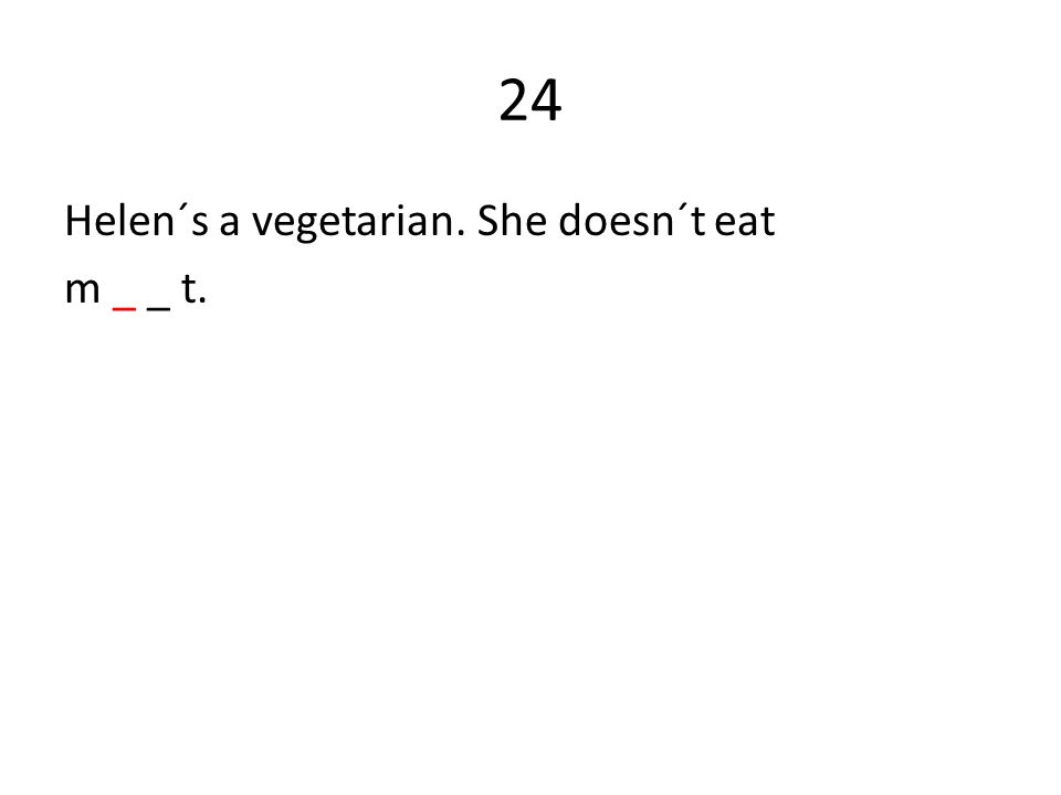 24 Helen´s a vegetarian. She doesn´t eat m _ _ t.