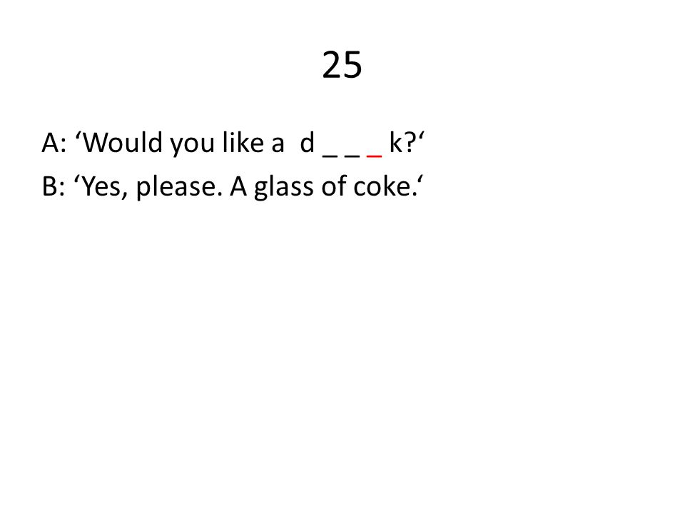 25 A: 'Would you like a d _ _ _ k ' B: 'Yes, please. A glass of coke.'