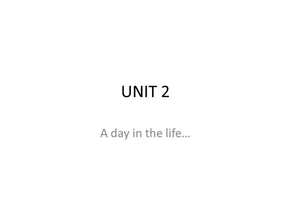 UNIT 2 A day in the life…