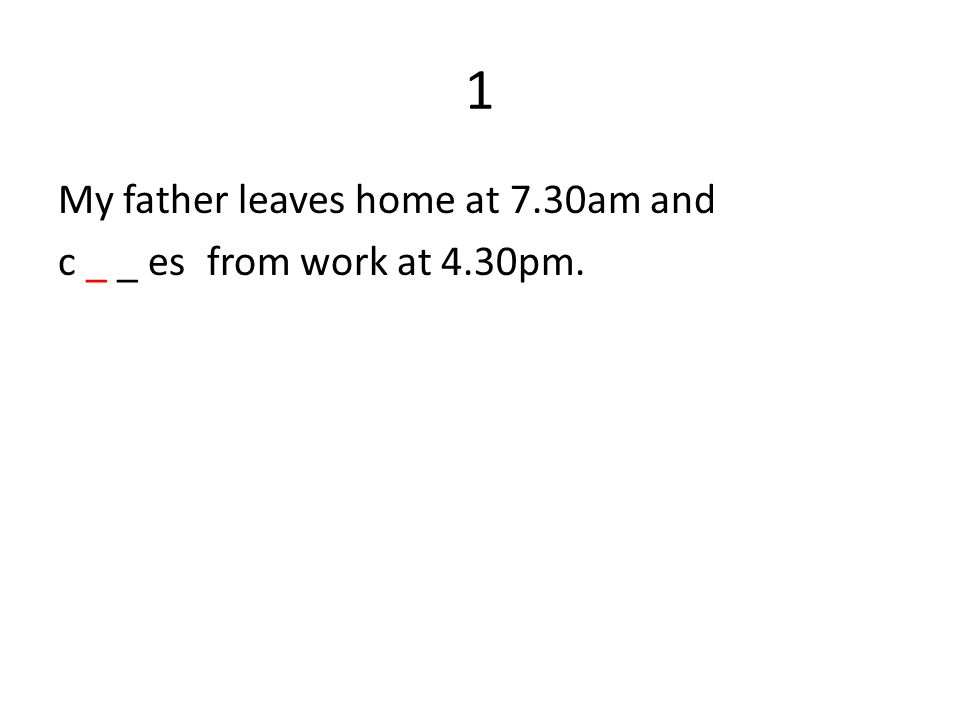 1 My father leaves home at 7.30am and c _ _ es from work at 4.30pm.