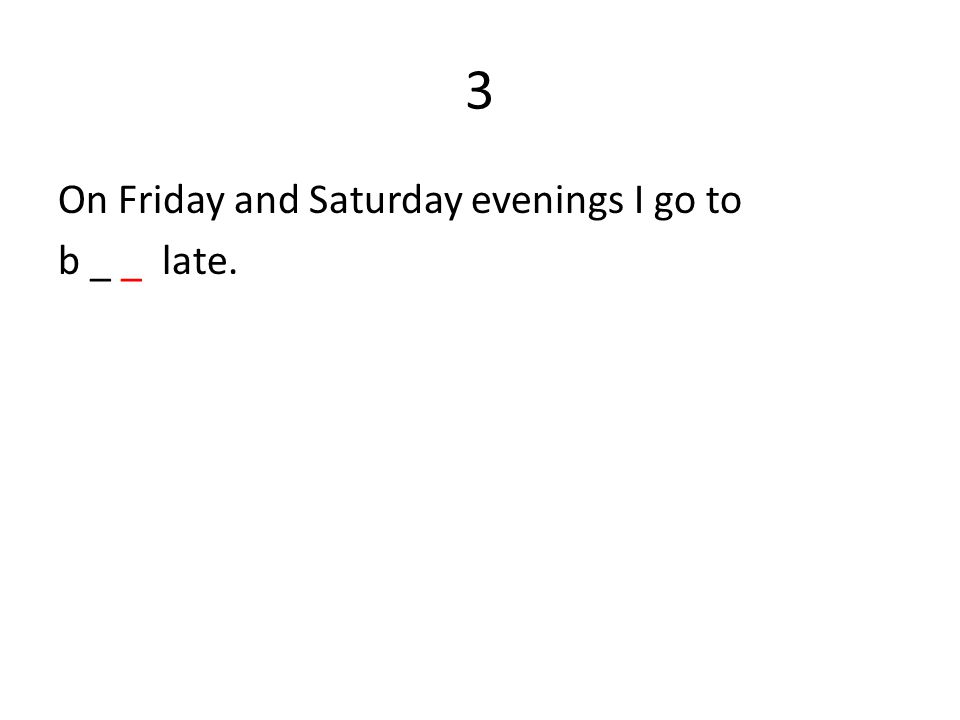 3 On Friday and Saturday evenings I go to b _ _ late.