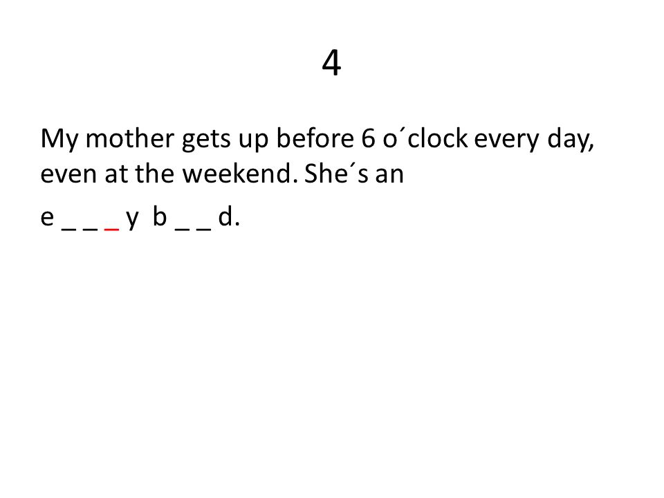 4 My mother gets up before 6 o´clock every day, even at the weekend. She´s an e _ _ _ y b _ _ d.