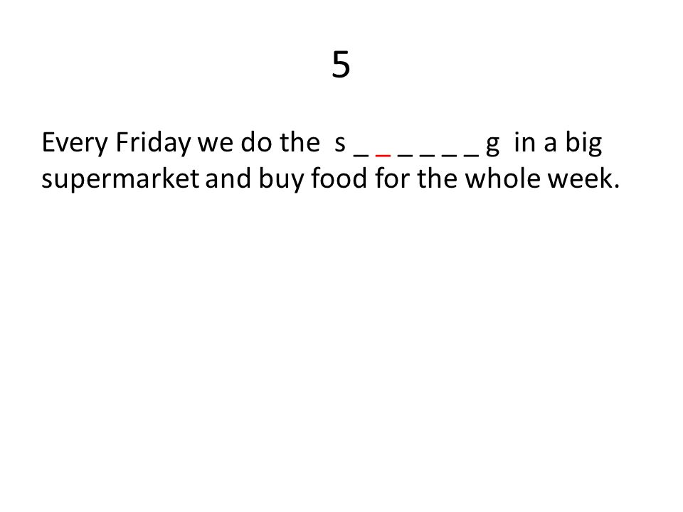 5 Every Friday we do the s _ _ _ _ _ _ g in a big supermarket and buy food for the whole week.