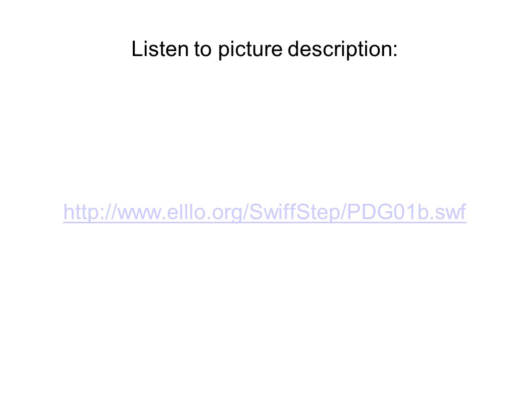 Listen to picture description: http://www.elllo.org/SwiffStep/PDG01b.swf