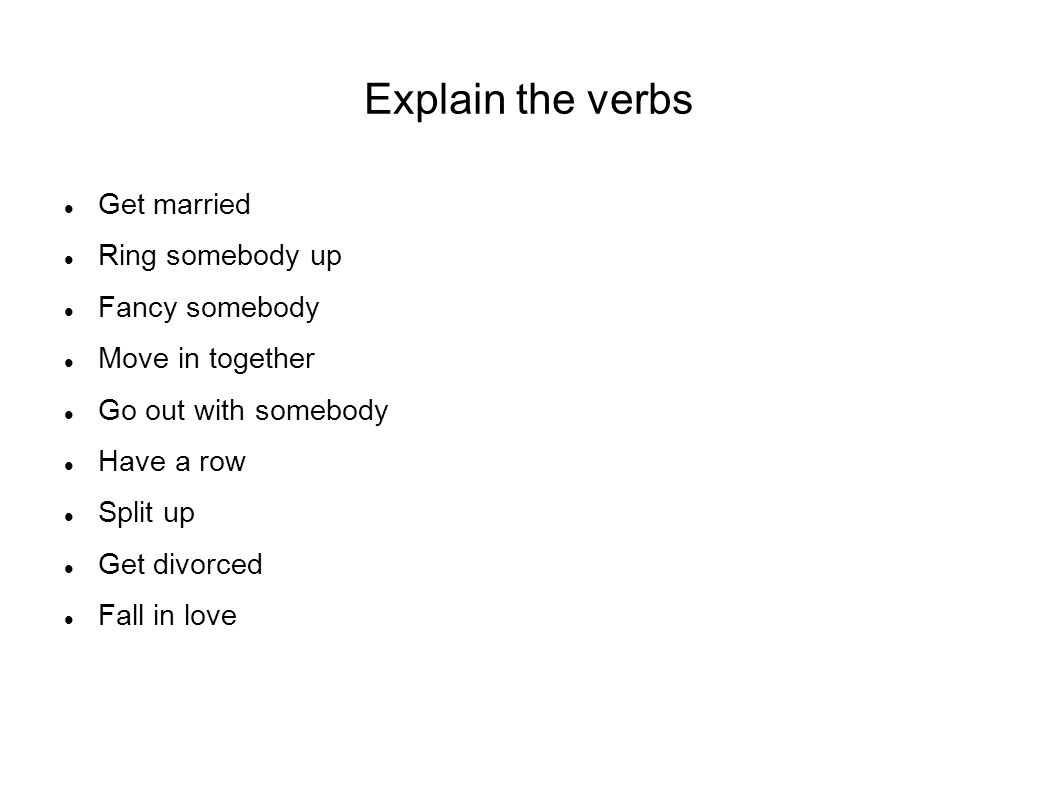 Explain the verbs Get married Ring somebody up Fancy somebody Move in together Go out with somebody Have a row Split up Get divorced Fall in love