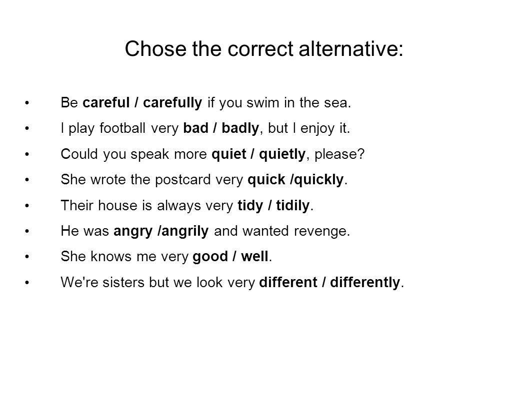 Chose the correct alternative: Be careful / carefully if you swim in the sea.