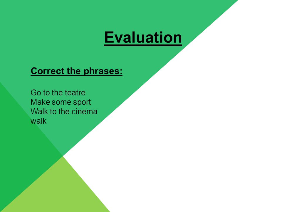 Evaluation Correct the phrases: Go to the teatre Make some sport Walk to the cinema walk