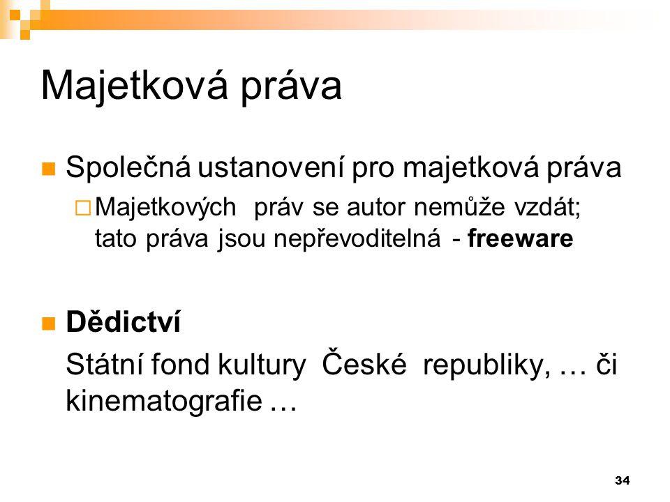 34 Majetková práva Společná ustanovení pro majetková práva  Majetkových práv se autor nemůže vzdát; tato práva jsou nepřevoditelná - freeware Dědictví Státní fond kultury České republiky, … či kinematografie …