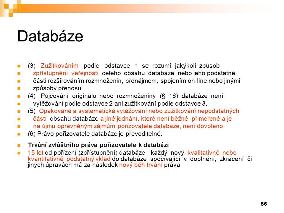 56 Databáze (3) Zužitkováním podle odstavce 1 se rozumí jakýkoli způsob zpřístupnění veřejnosti celého obsahu databáze nebo jeho podstatné části rozšiřováním rozmnoženin, pronájmem, spojením on-line nebo jinými způsoby přenosu.