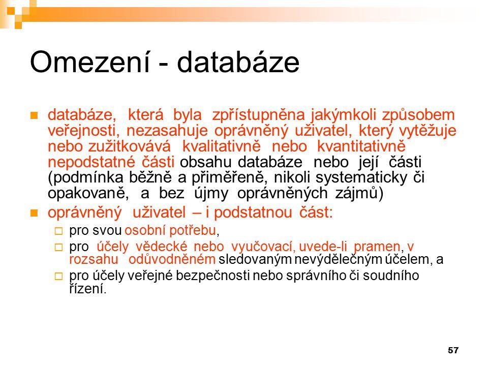 57 Omezení - databáze databáze, která byla zpřístupněna jakýmkoli způsobem veřejnosti, nezasahuje oprávněný uživatel, který vytěžuje nebo zužitkovává kvalitativně nebo kvantitativně nepodstatné části obsahu databáze nebo její části (podmínka běžně a přiměřeně, nikoli systematicky či opakovaně, a bez újmy oprávněných zájmů) oprávněný uživatel – i podstatnou část:  pro svou osobní potřebu,  pro účely vědecké nebo vyučovací, uvede-li pramen, v rozsahu odůvodněném sledovaným nevýdělečným účelem, a  pro účely veřejné bezpečnosti nebo správního či soudního řízení.