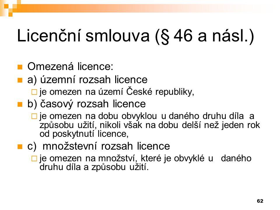 62 Licenční smlouva (§ 46 a násl.) Omezená licence: a) územní rozsah licence  je omezen na území České republiky, b) časový rozsah licence  je omezen na dobu obvyklou u daného druhu díla a způsobu užití, nikoli však na dobu delší než jeden rok od poskytnutí licence, c) množstevní rozsah licence  je omezen na množství, které je obvyklé u daného druhu díla a způsobu užití.