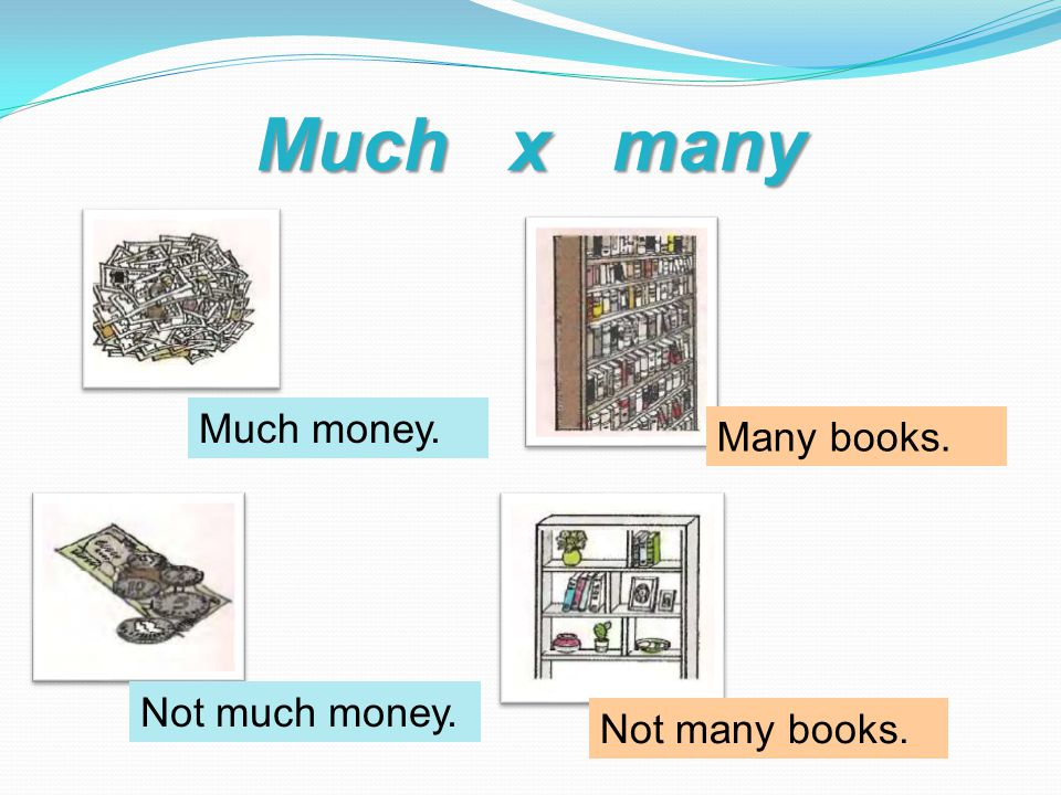 Much x many Much money. Not much money. Many books. Not many books.