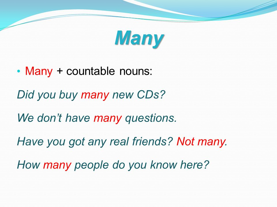 Many Many + countable nouns: Did you buy many new CDs.