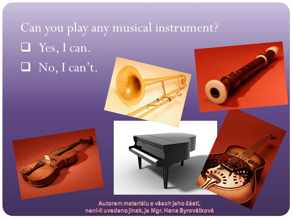 Can you play any musical instrument?  Yes, I can.  No, I can't.