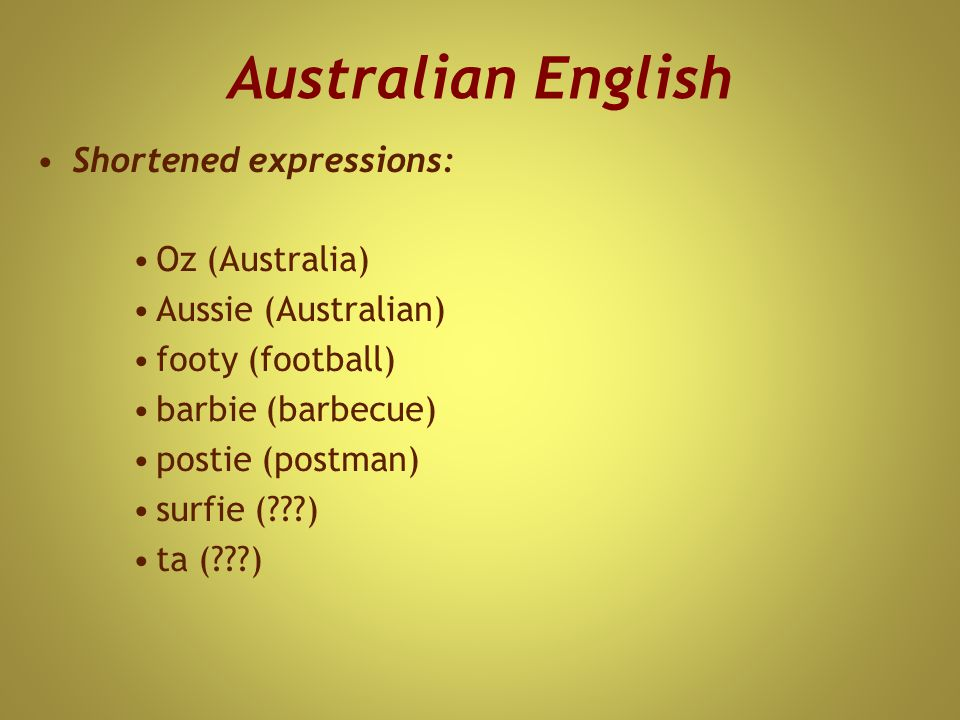 Australian English Shortened expressions: Oz (Australia) Aussie (Australian) footy (football) barbie (barbecue) postie (postman) surfie (???) ta (???)