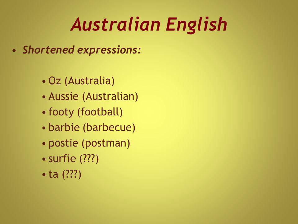 Australian English Shortened expressions: Oz (Australia) Aussie (Australian) footy (football) barbie (barbecue) postie (postman) surfie ( ) ta ( )