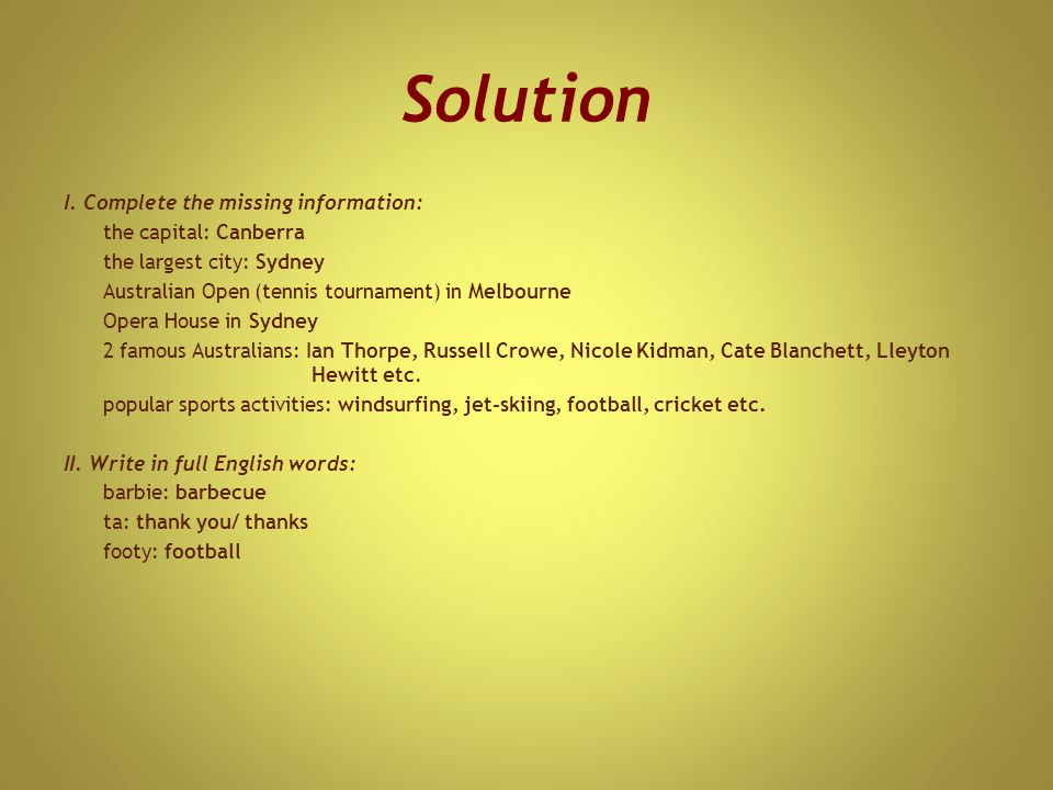 Solution I. Complete the missing information: the capital: Canberra the largest city: Sydney Australian Open (tennis tournament) in Melbourne Opera Ho