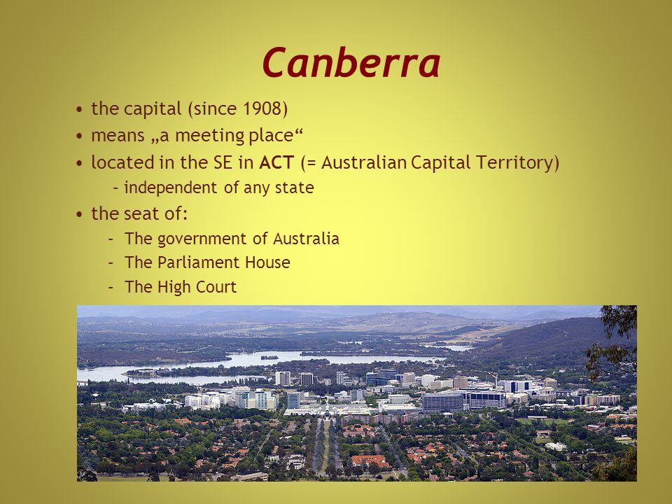 "Canberra the capital (since 1908) means ""a meeting place located in the SE in ACT (= Australian Capital Territory) – independent of any state the seat of: –The government of Australia –The Parliament House –The High Court"