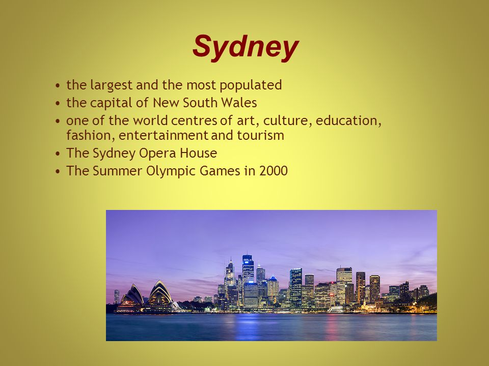 Sydney the largest and the most populated the capital of New South Wales one of the world centres of art, culture, education, fashion, entertainment and tourism The Sydney Opera House The Summer Olympic Games in 2000