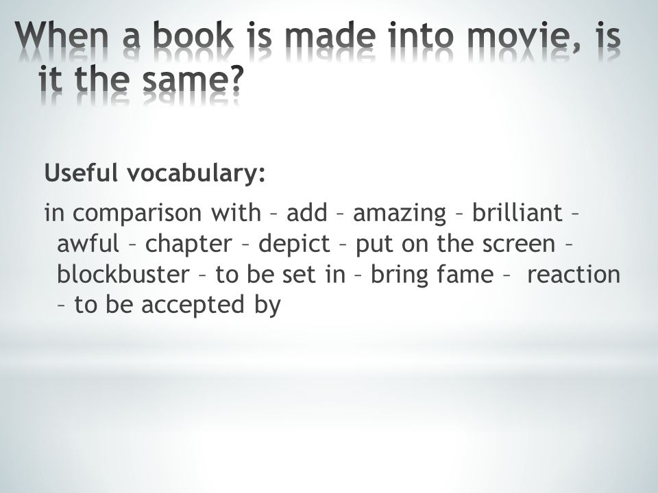 Useful vocabulary: in comparison with – add – amazing – brilliant – awful – chapter – depict – put on the screen – blockbuster – to be set in – bring