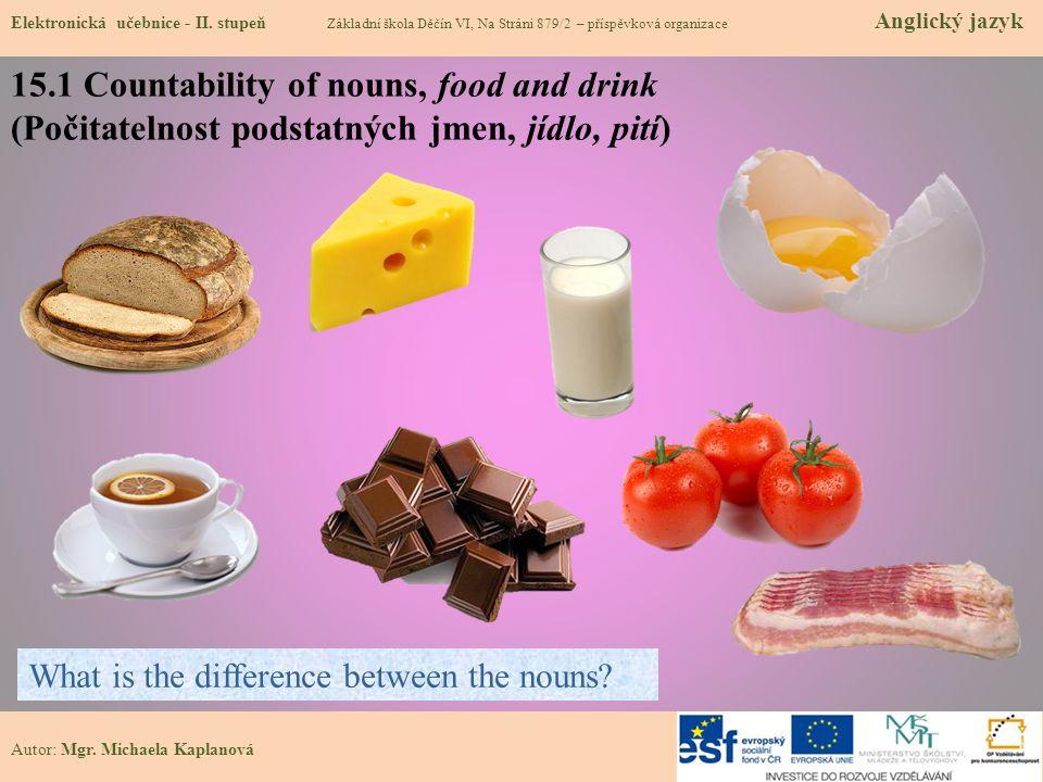 Autor: Mgr. Michaela Kaplanová 15.1 Countability of nouns, food and drink (Počitatelnost podstatných jmen, jídlo, pití) Elektronická učebnice - II. st