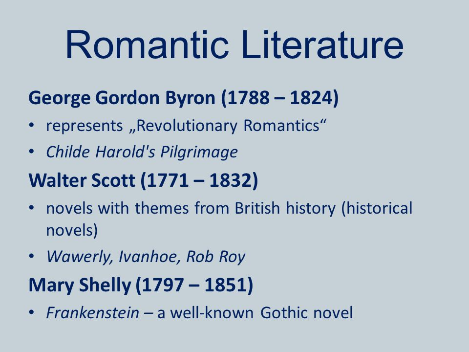 "Romantic Literature George Gordon Byron (1788 – 1824) represents ""Revolutionary Romantics Childe Harold s Pilgrimage Walter Scott (1771 – 1832) novels with themes from British history (historical novels) Wawerly, Ivanhoe, Rob Roy Mary Shelly (1797 – 1851) Frankenstein – a well-known Gothic novel"