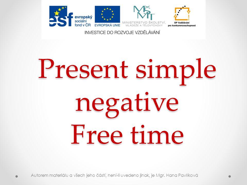 Present simple negative Free time Autorem materiálu a všech jeho částí, není-li uvedeno jinak, je Mgr. Hana Pavlíková