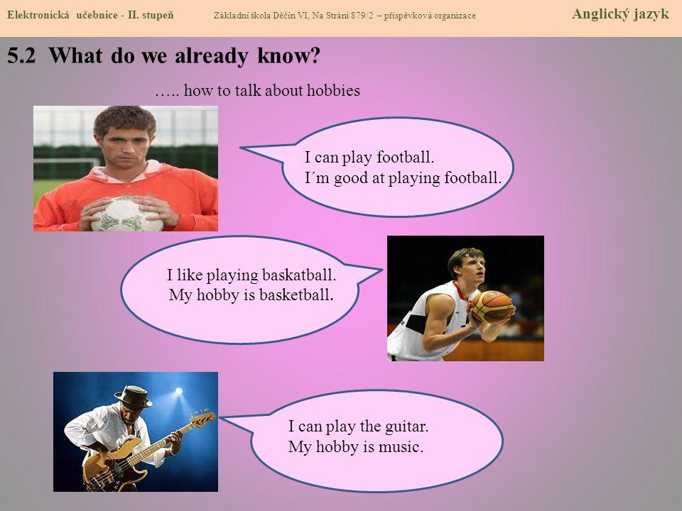 I can play football. I´m good at playing football. 5.2 What do we already know? Elektronická učebnice - II. stupeň Základní škola Děčín VI, Na Stráni