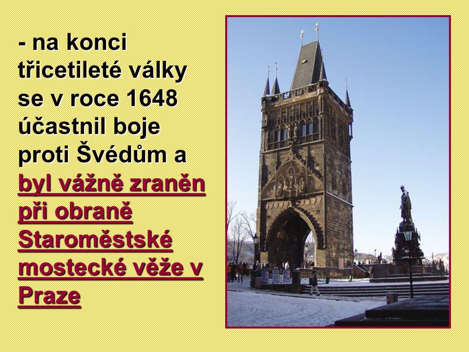 - na konci třicetileté války se v roce 1648 účastnil boje proti Švédům a byl vážně zraněn při obraně Staroměstské mostecké věže v Praze