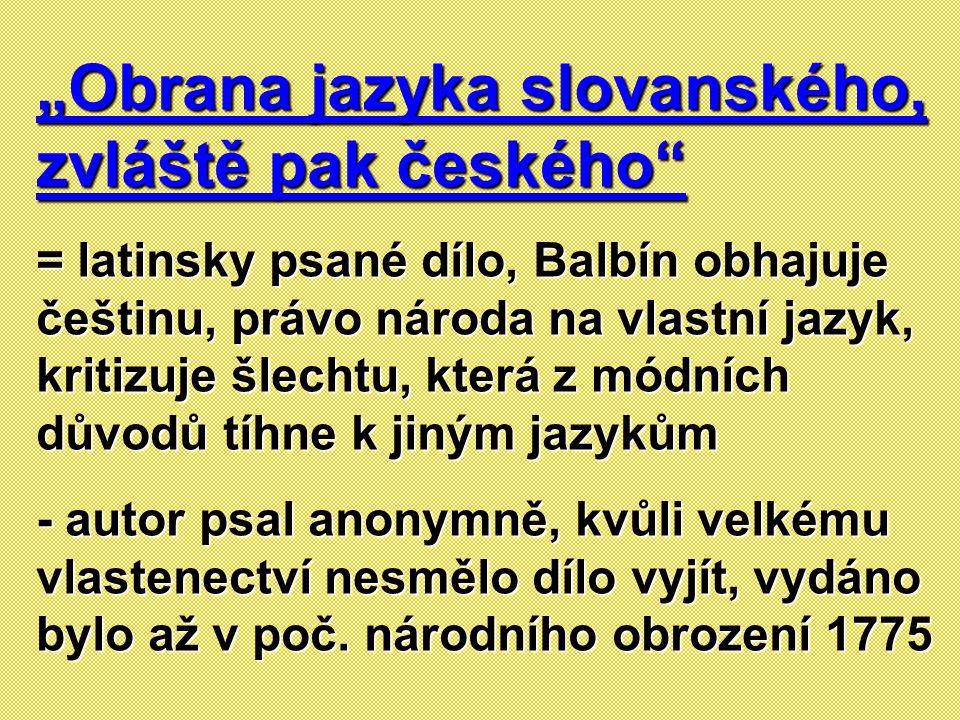 """""""Obrana jazyka slovanského, zvláště pak českého"""" = latinsky psané dílo, Balbín obhajuje češtinu, právo národa na vlastní jazyk, kritizuje šlechtu, kte"""