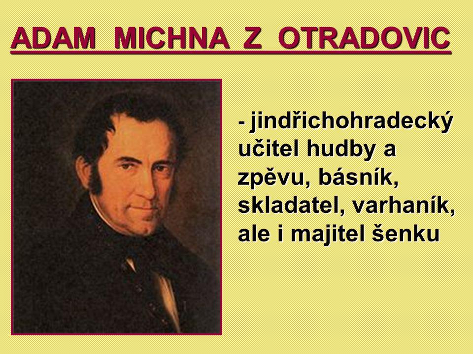 ADAM MICHNA Z OTRADOVIC - jindřichohradecký učitel hudby a zpěvu, básník, skladatel, varhaník, ale i majitel šenku